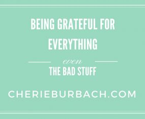 Being Grateful for Everything… Even the Bad Things