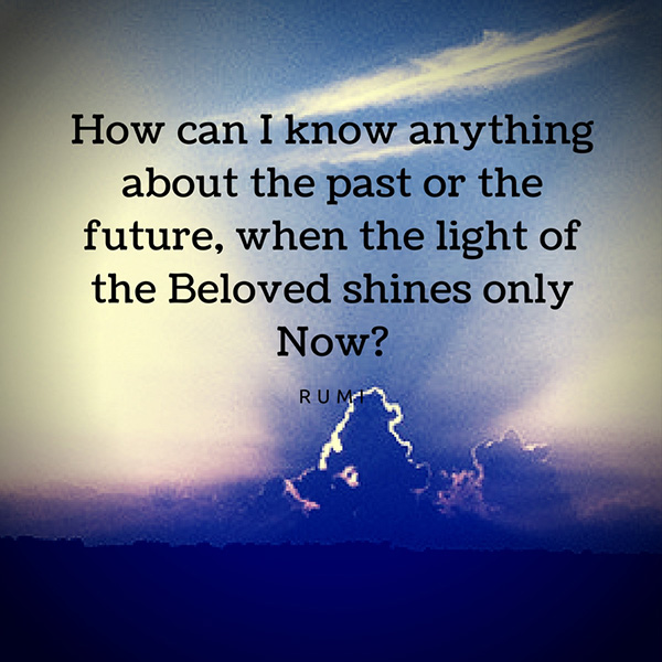 How can I know anything about the past or the future, when the light of the Beloved shines only Now-