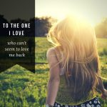 To the One I Love Who Can't Seem to Love Me Back