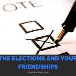 The Elections and Your Friendships