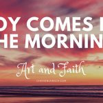 Psalm 30:5 – Joy Comes in the Morning – Art and Faith Talks