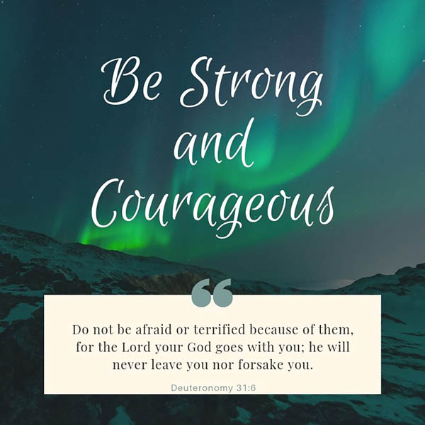 Image result for Be strong and courageous. Do not be afraid or terrified because of them, for the LORD your God goes with you